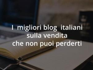 I Migliori Blog Italiani sulla Vendita che Non Puoi Perderti