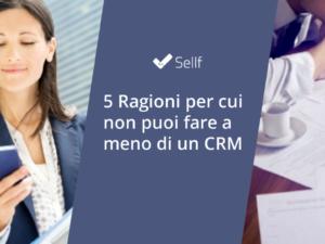 5 Ragioni per cui non puoi fare a meno di un CRM