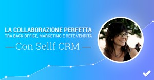 La collaborazione perfetta tra back-office, marketing e rete vendita con Sellf CRM